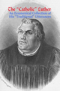 The ?Catholic? Luther : An Ecumenical Collection of His ?Traditional? Utterances