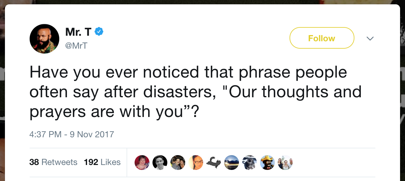 "Have you ever noticed that phrase people often say after disasters, ""Our thoughts and prayers are with you??"