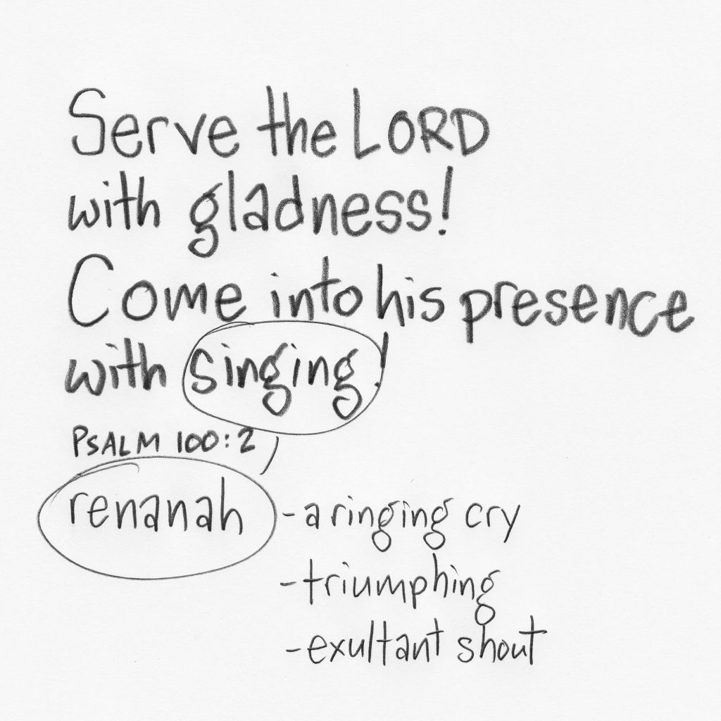 """The Hebrew word for """"singing"""" in Psalm 100:2 is renanah, which means a singing cry, triumphing, exultant shout."""